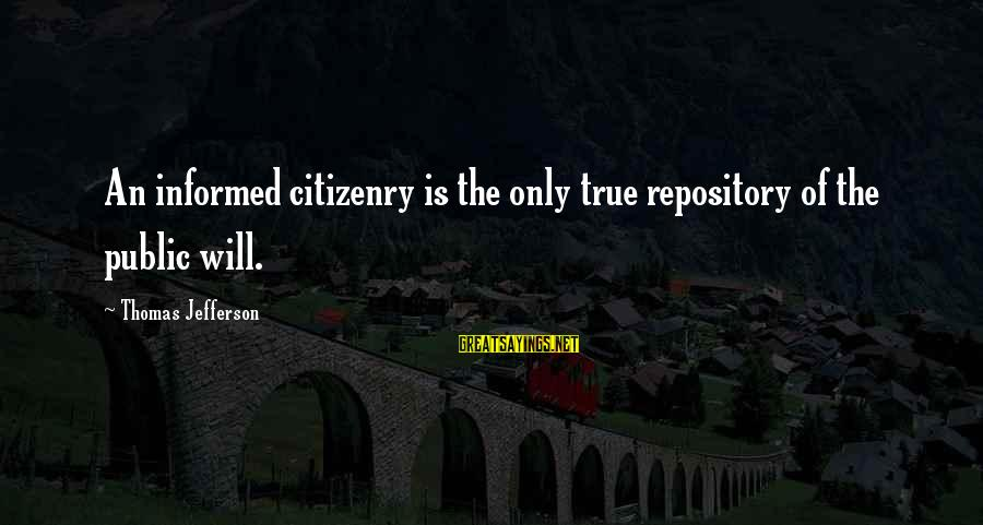 Informed Public Sayings By Thomas Jefferson: An informed citizenry is the only true repository of the public will.