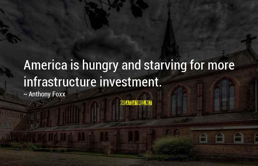 Infrastructure Sayings By Anthony Foxx: America is hungry and starving for more infrastructure investment.