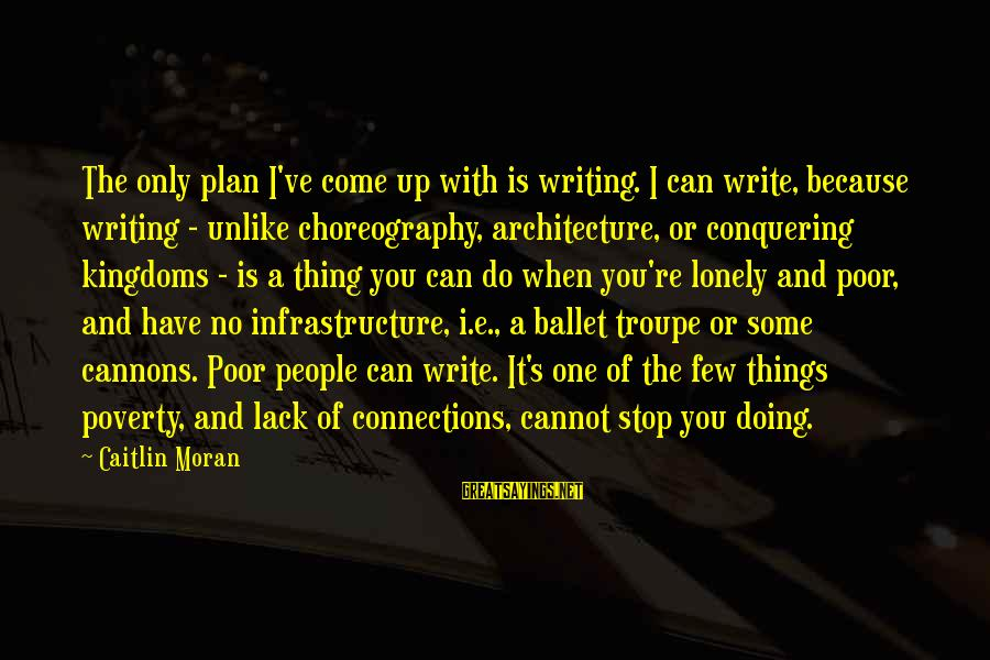 Infrastructure Sayings By Caitlin Moran: The only plan I've come up with is writing. I can write, because writing -