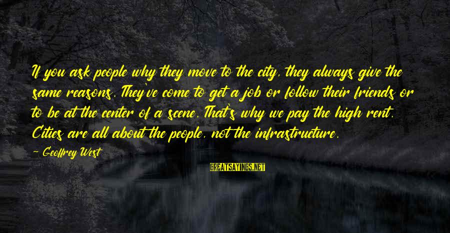 Infrastructure Sayings By Geoffrey West: If you ask people why they move to the city, they always give the same