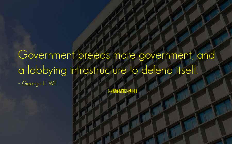 Infrastructure Sayings By George F. Will: Government breeds more government, and a lobbying infrastructure to defend itself.