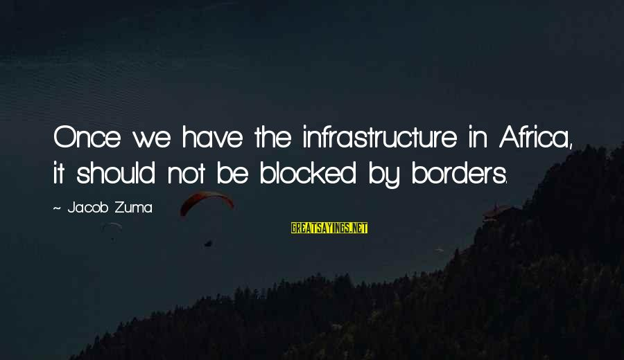 Infrastructure Sayings By Jacob Zuma: Once we have the infrastructure in Africa, it should not be blocked by borders.