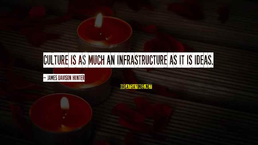 Infrastructure Sayings By James Davison Hunter: Culture is as much an infrastructure as it is ideas.