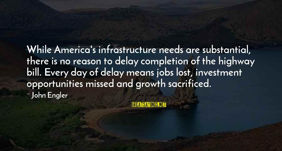 Infrastructure Sayings By John Engler: While America's infrastructure needs are substantial, there is no reason to delay completion of the