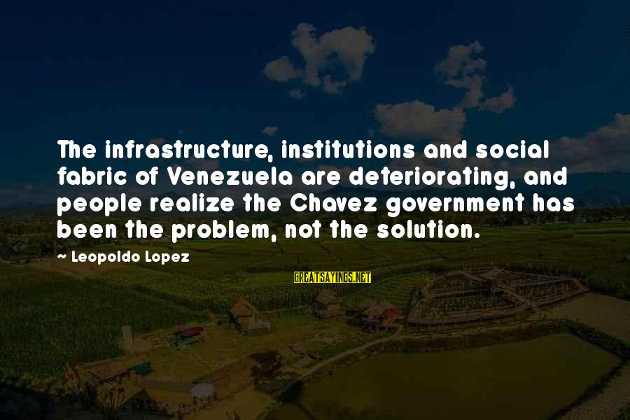 Infrastructure Sayings By Leopoldo Lopez: The infrastructure, institutions and social fabric of Venezuela are deteriorating, and people realize the Chavez