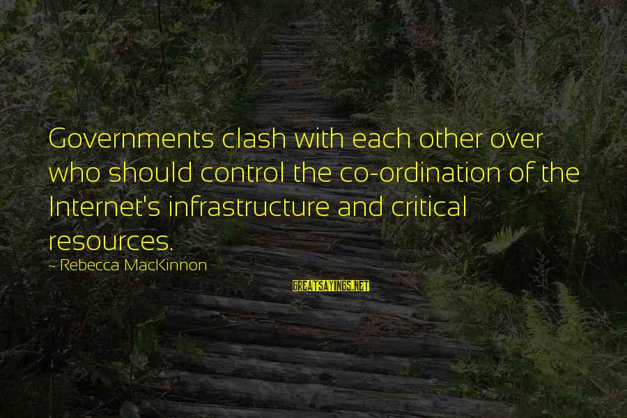 Infrastructure Sayings By Rebecca MacKinnon: Governments clash with each other over who should control the co-ordination of the Internet's infrastructure