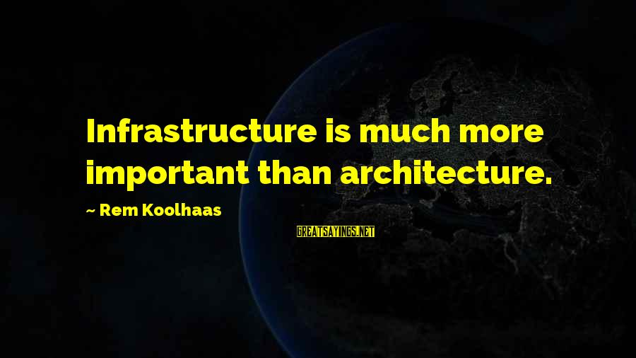 Infrastructure Sayings By Rem Koolhaas: Infrastructure is much more important than architecture.
