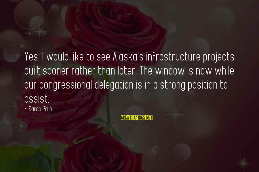 Infrastructure Sayings By Sarah Palin: Yes. I would like to see Alaska's infrastructure projects built sooner rather than later. The