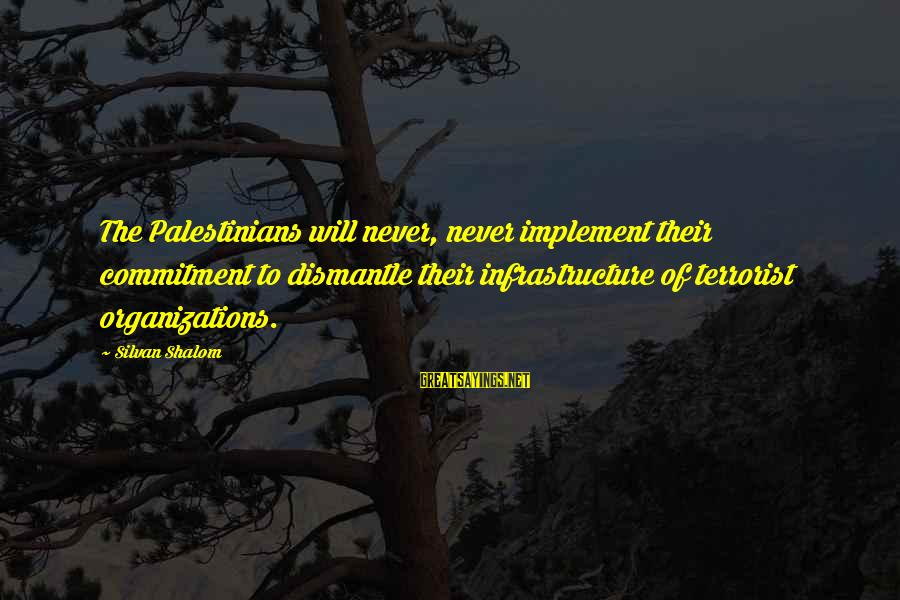 Infrastructure Sayings By Silvan Shalom: The Palestinians will never, never implement their commitment to dismantle their infrastructure of terrorist organizations.