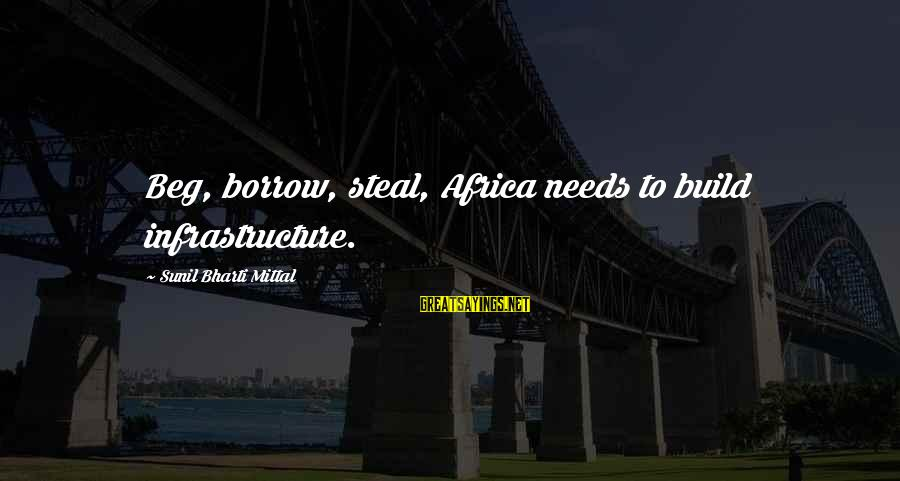 Infrastructure Sayings By Sunil Bharti Mittal: Beg, borrow, steal, Africa needs to build infrastructure.