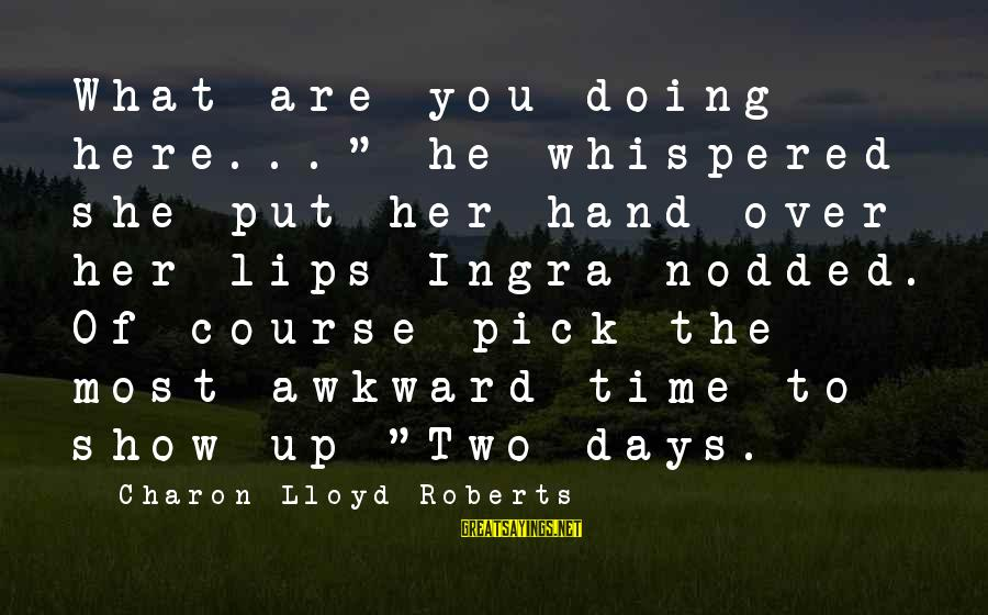 """Ingra Sayings By Charon Lloyd-Roberts: What are you doing here..."""" he whispered she put her hand over her lips Ingra"""