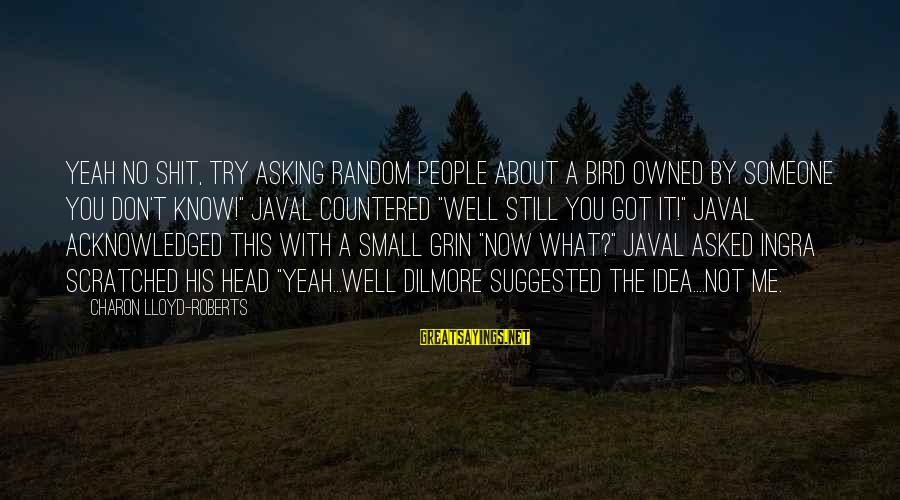 Ingra Sayings By Charon Lloyd-Roberts: Yeah no shit, try asking random people about a bird owned by someone you don't
