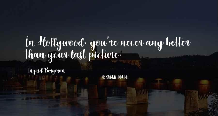 Ingrid Bergman Sayings: In Hollywood, you're never any better than your last picture.
