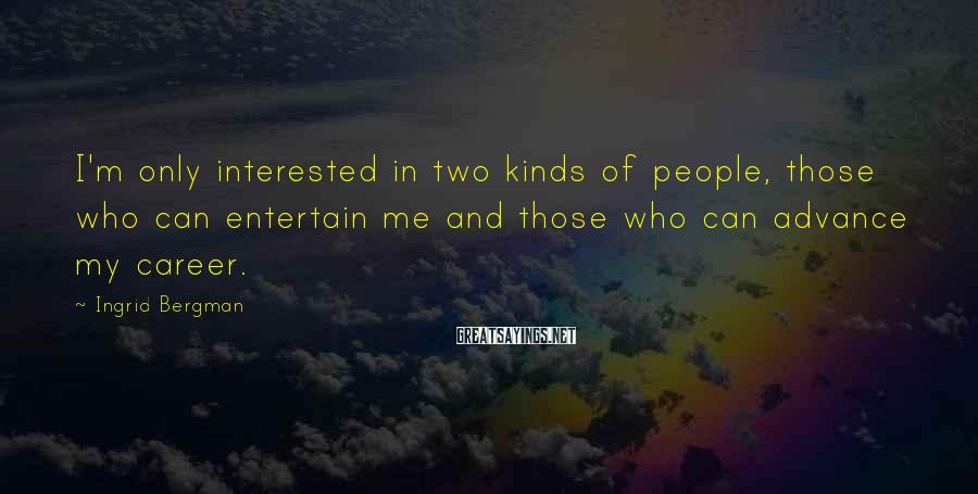 Ingrid Bergman Sayings: I'm only interested in two kinds of people, those who can entertain me and those