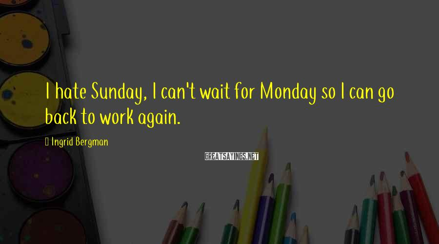 Ingrid Bergman Sayings: I hate Sunday, I can't wait for Monday so I can go back to work
