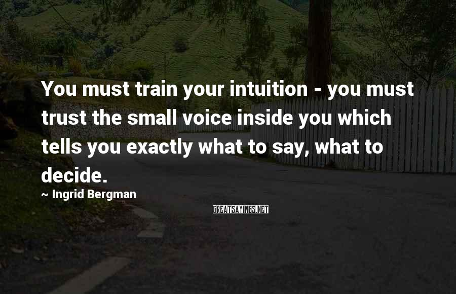 Ingrid Bergman Sayings: You must train your intuition - you must trust the small voice inside you which