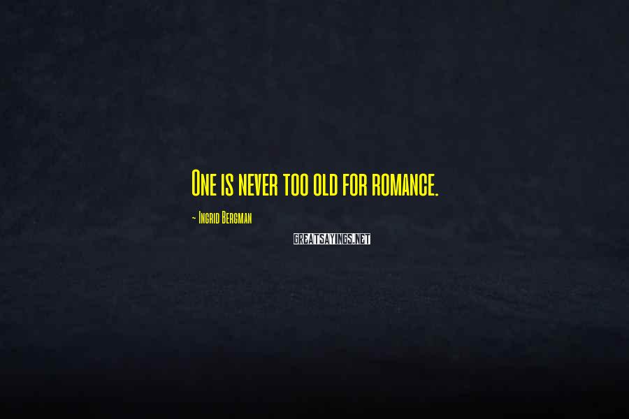 Ingrid Bergman Sayings: One is never too old for romance.