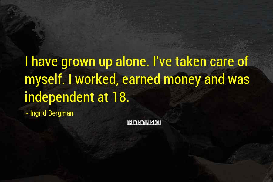 Ingrid Bergman Sayings: I have grown up alone. I've taken care of myself. I worked, earned money and