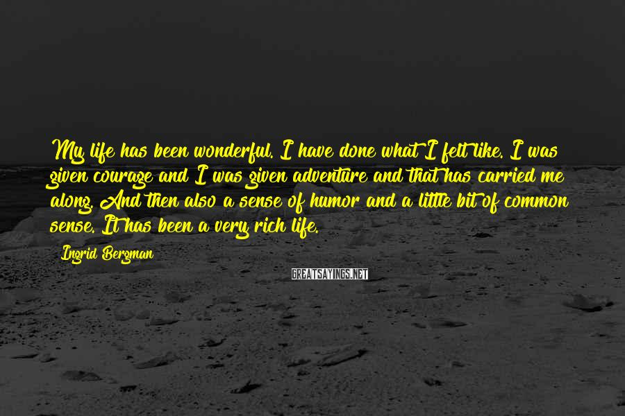 Ingrid Bergman Sayings: My life has been wonderful. I have done what I felt like. I was given