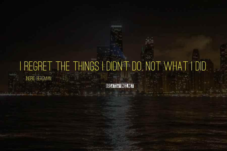 Ingrid Bergman Sayings: I regret the things I didn't do, not what I did.