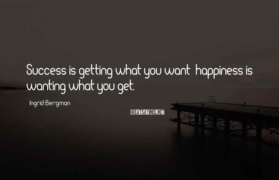 Ingrid Bergman Sayings: Success is getting what you want; happiness is wanting what you get.