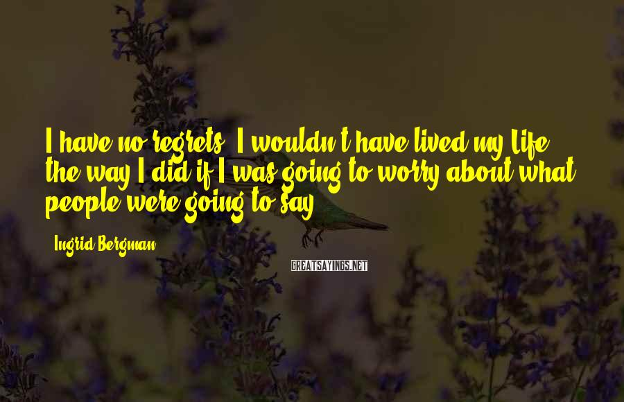Ingrid Bergman Sayings: I have no regrets. I wouldn't have lived my Life the way I did if