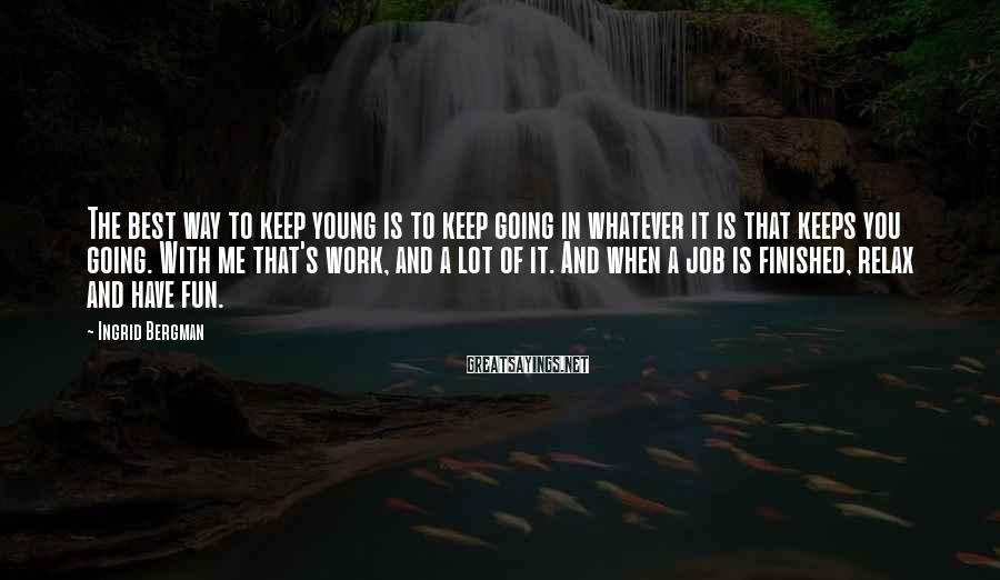 Ingrid Bergman Sayings: The best way to keep young is to keep going in whatever it is that