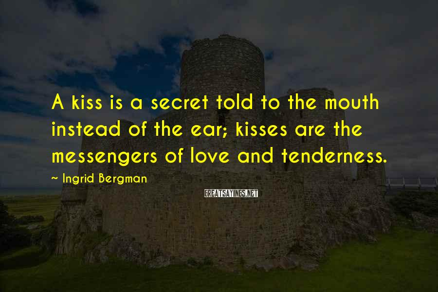 Ingrid Bergman Sayings: A kiss is a secret told to the mouth instead of the ear; kisses are