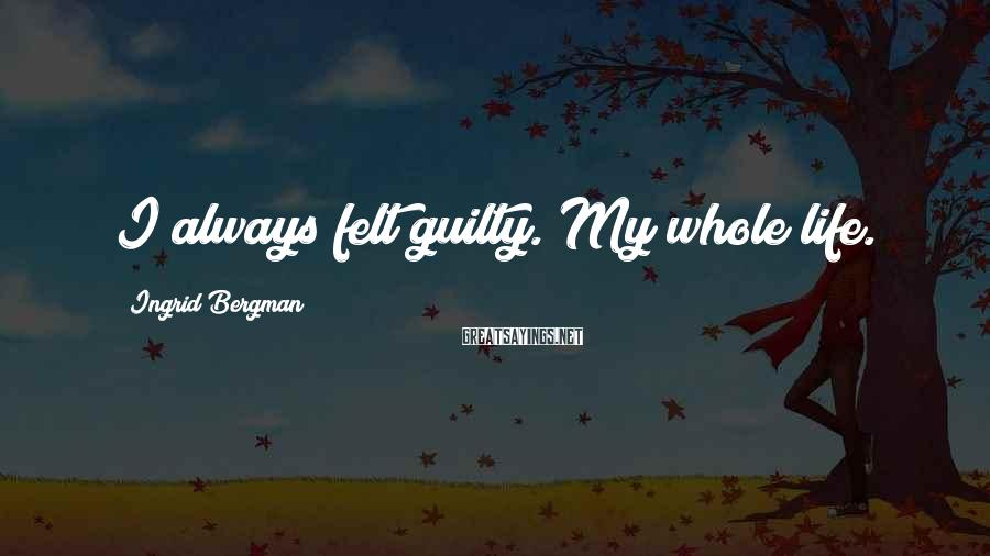Ingrid Bergman Sayings: I always felt guilty. My whole life.