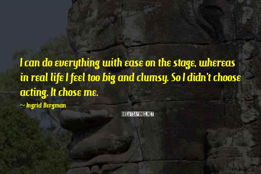 Ingrid Bergman Sayings: I can do everything with ease on the stage, whereas in real life I feel