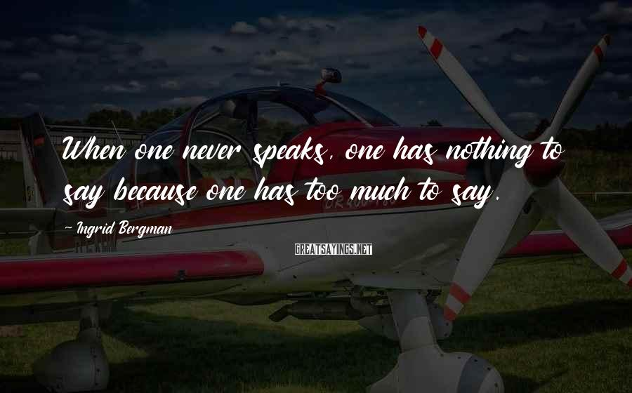 Ingrid Bergman Sayings: When one never speaks, one has nothing to say because one has too much to