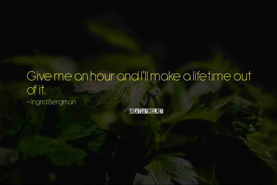 Ingrid Bergman Sayings: Give me an hour and I'll make a lifetime out of it.