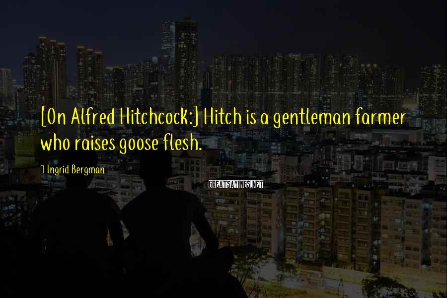 Ingrid Bergman Sayings: [On Alfred Hitchcock:] Hitch is a gentleman farmer who raises goose flesh.
