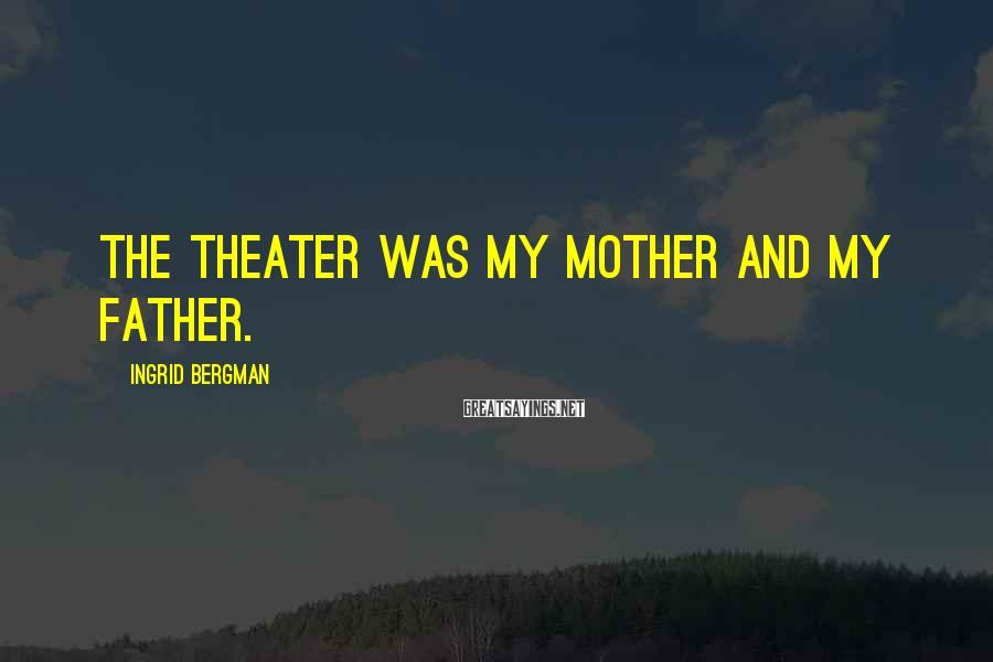 Ingrid Bergman Sayings: The theater was my mother and my father.