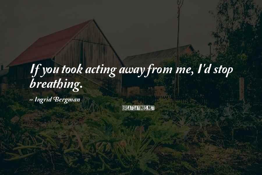 Ingrid Bergman Sayings: If you took acting away from me, I'd stop breathing.
