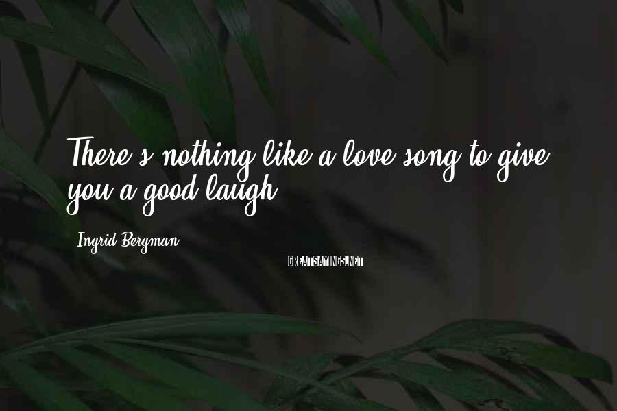 Ingrid Bergman Sayings: There's nothing like a love song to give you a good laugh.