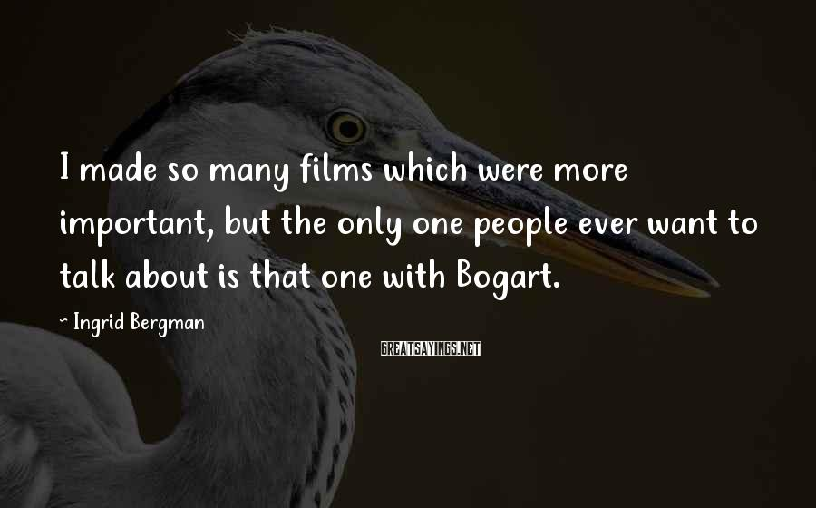 Ingrid Bergman Sayings: I made so many films which were more important, but the only one people ever