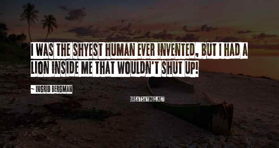 Ingrid Bergman Sayings: I was the shyest human ever invented, but I had a lion inside me that