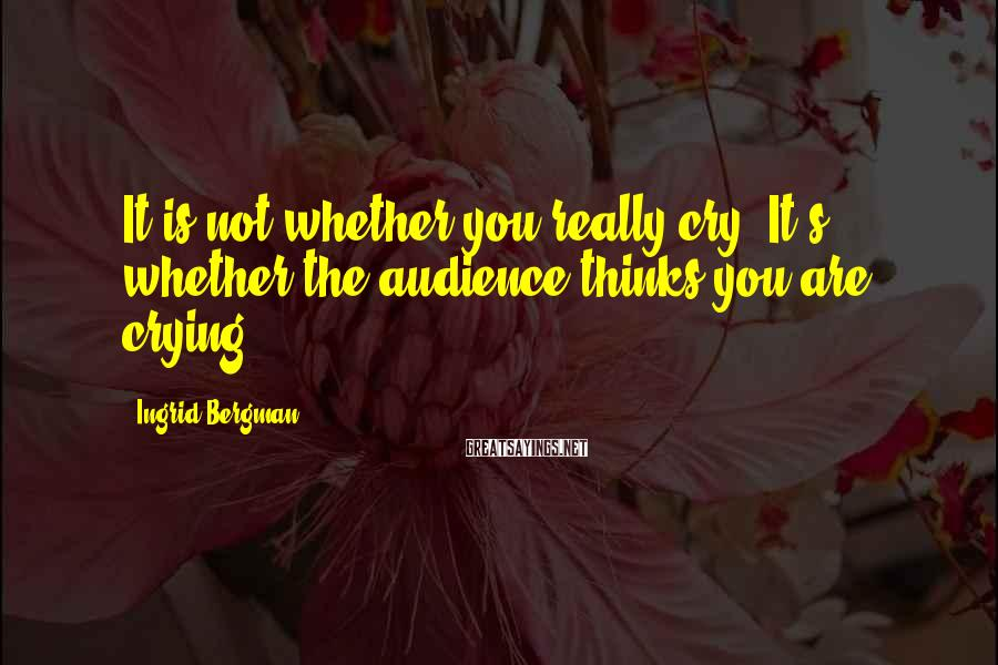 Ingrid Bergman Sayings: It is not whether you really cry. It's whether the audience thinks you are crying.