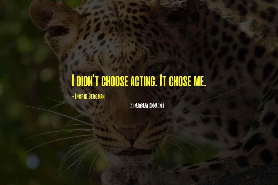 Ingrid Bergman Sayings: I didn't choose acting. It chose me.