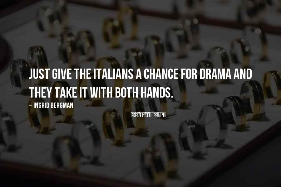 Ingrid Bergman Sayings: Just give the Italians a chance for drama and they take it with both hands.