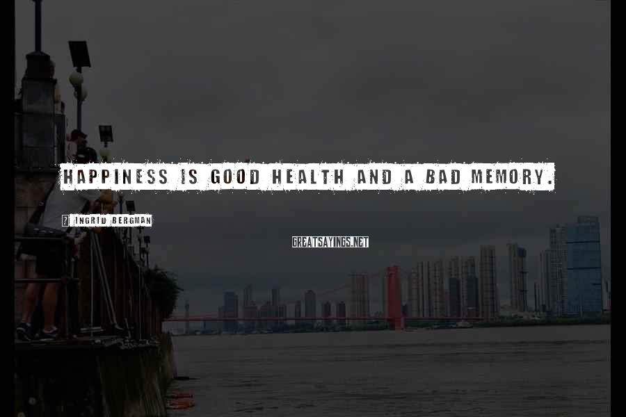 Ingrid Bergman Sayings: Happiness is good health and a bad memory.