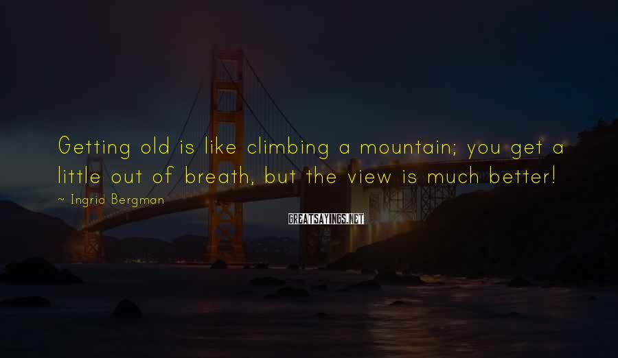 Ingrid Bergman Sayings: Getting old is like climbing a mountain; you get a little out of breath, but