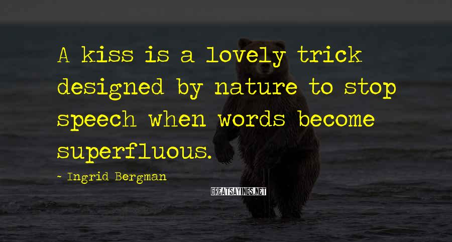 Ingrid Bergman Sayings: A kiss is a lovely trick designed by nature to stop speech when words become
