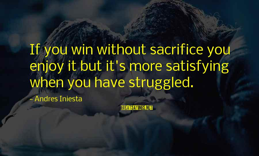 Iniesta Sayings By Andres Iniesta: If you win without sacrifice you enjoy it but it's more satisfying when you have