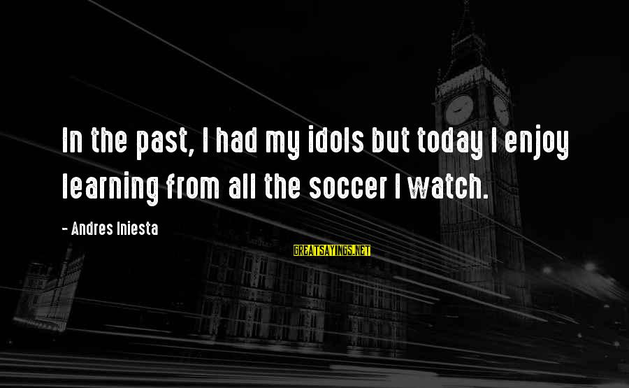 Iniesta Sayings By Andres Iniesta: In the past, I had my idols but today I enjoy learning from all the