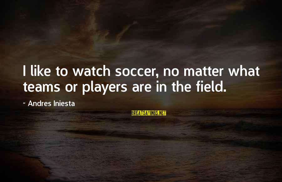 Iniesta Sayings By Andres Iniesta: I like to watch soccer, no matter what teams or players are in the field.