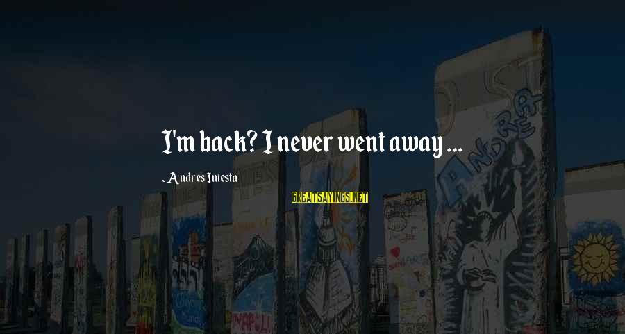 Iniesta Sayings By Andres Iniesta: I'm back? I never went away ...