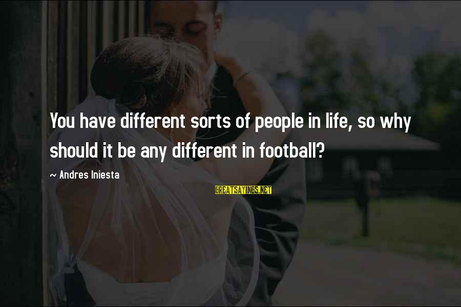 Iniesta Sayings By Andres Iniesta: You have different sorts of people in life, so why should it be any different