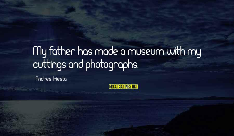 Iniesta Sayings By Andres Iniesta: My father has made a museum with my cuttings and photographs.